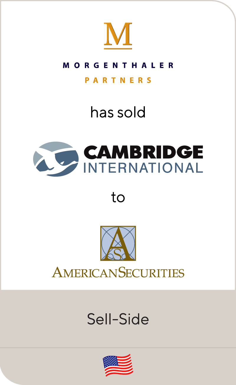 "Morgenthaler, a private equity investment firm based in Cleveland, Ohio, has sold one of its portfolio companies, Cambridge International, Inc. (""Cambridge"" or the ""Company"") to American Securities Capital Partners, L.P. (""American Securities Capital Partners""). Cambridge, with annual sales of approximately $70 million, is the undisputed world leader in the design, manufacture and sale of highly engineered metal conveyor belts. Cambridge serves diverse and growing process oriented end-markets such as food processing, electronics, semiconductor, automotive, building materials and packaging. The Company is a supplier to some of the world's leading companies including Anheuser-Busch Companies, Inc., Ford Motor Company, Frito-Lay, Inc., Intel Corporation, Nabisco Group Holdings Corp., NEC Corporation, Owens Corning and Owens-Illinois, Inc. Cambridge is the industry's technological leader, as evidenced by unparalleled new product introductions and its ability to provide custom conveying solutions. The Company has three separate production facilities in Dorchester County, Maryland, one in Modesto, California and one in Matamoros, Mexico. Morgenthaler is a private equity firm that currently manages over $1 billion and is an active investor in traditional management buyouts and leveraged recapitalizations, industry build-ups and later-stage investments. Morgenthaler is focused on industrial growth markets and communications, as well as on the information, healthcare and business services sectors. During the last 30 years, Morgenthaler has invested in over 150 companies. American Securities Capital Partners, based in New York, New York, is the merchant banking arm of American Securities, L.P., which was founded by William Rosenwald in 1947 and invests more than $2 billion of equity capital in private equity, public equities, real estate and risk arbitrage trading. American Securities Capital Partners participates in management buyouts of established companies with strong, highly defensible market positions in stable or growing industries. Lincoln Partners initiated this transaction, assisted in the negotiations and acted as financial advisor to the shareholders Cambridge International, Inc."